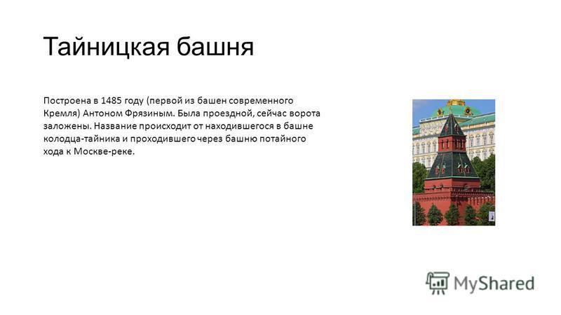 Тайницкая башня Построена в 1485 году (первой из башен современного Кремля) Антоном Фрязиным. Была проездной, сейчас ворота заложены. Название происходит от находившегося в башне колодца-тайника и проходившего через башню потайного хода к Москве-реке