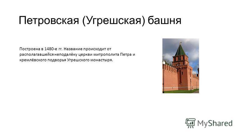 Петровская (Угрешская) башня Построена в 1480-е гг. Название происходит от располагавшейся неподалёку церкви митрополита Петра и кремлёвского подворья Угрешского монастыря.