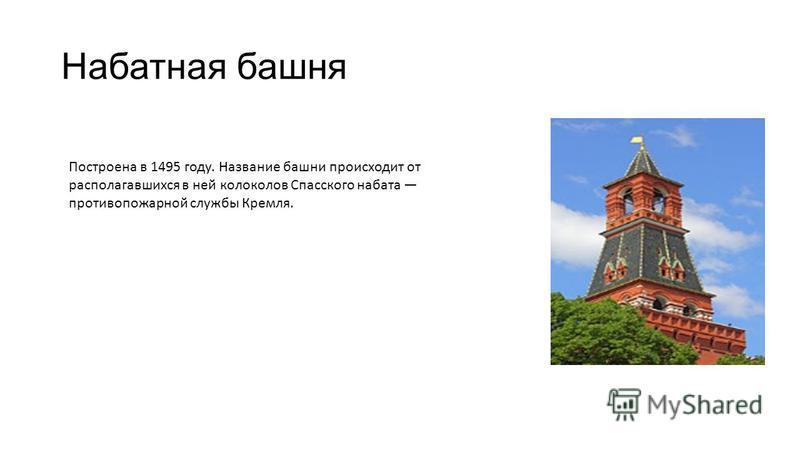 Набатная башня Построена в 1495 году. Название башни происходит от располагавшихся в ней колоколов Спасского набата противопожарной службы Кремля.