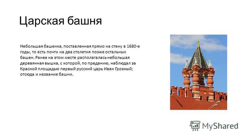 Царская башня Небольшая башенка, поставленная прямо на стену в 1680-е годы, то есть почти на два столетия позже остальных башен. Ранее на этом месте располагалась небольшая деревянная вышка, с которой, по преданию, наблюдал за Красной площадью первый