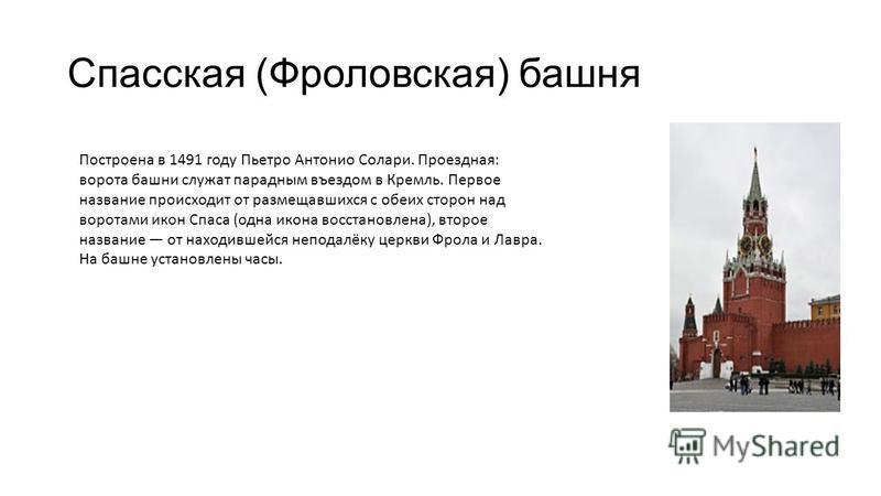 Спасская (Фроловская) башня Построена в 1491 году Пьетро Антонио Солари. Проездная: ворота башни служат парадным въездом в Кремль. Первое название происходит от размещавшихся с обеих сторон над воротами икон Спаса (одна икона восстановлена), второе н