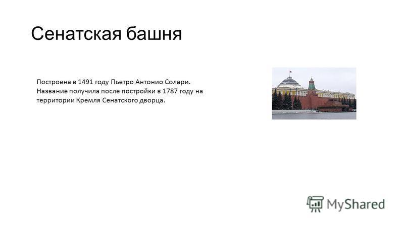 Сенатская башня Построена в 1491 году Пьетро Антонио Солари. Название получила после постройки в 1787 году на территории Кремля Сенатского дворца.