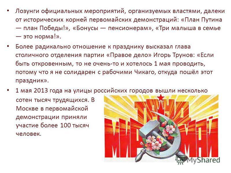 Лозунги официальных мероприятий, организуемых властями, далеки от исторических корней первомайских демонстраций: «План Путина план Победы!», «Бонусы пенсионерам», «Три малыша в семье это норма!». Более радикально отношение к празднику высказал глава