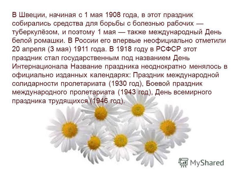 В Швеции, начиная с 1 мая 1908 года, в этот праздник собирались средства для борьбы с болезнью рабочих туберкулёзом, и поэтому 1 мая также международный День белой ромашки. В России его впервые неофициально отметили 20 апреля (3 мая) 1911 года. В 191