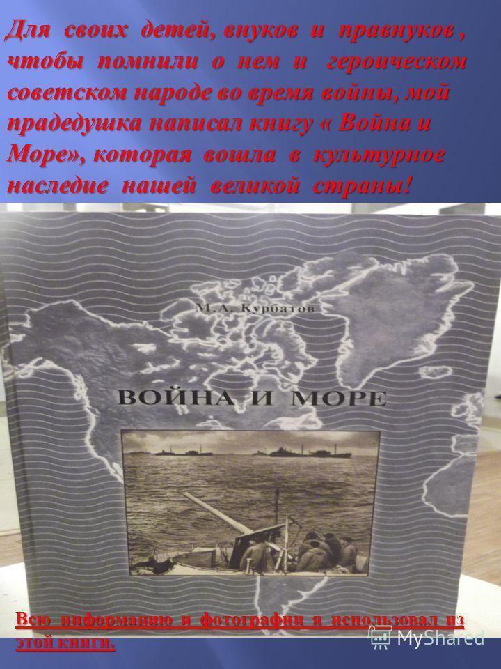 Для своих детей, внуков и правнуков, чтобы помнили о нем и героическом советском народе во время войны, мой прадедушка написал книгу « Война и Море », которая вошла в культурное наследие нашей великой страны ! Всю информацию и фотографии я использова