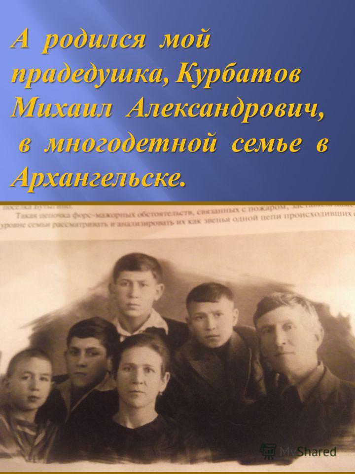 А родился мой прадедушка, Курбатов Михаил Александрович, в многодетной семье в Архангельске. в многодетной семье в Архангельске.