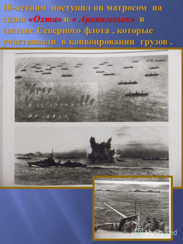18- летним поступил он матросом на судна « Охта » и « Архангельск » в составе Северного флота, которые участвовали в конвоировании грузов.
