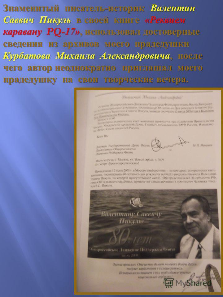 Знаменитый писатель - историк Валентин Саввич Пикуль в своей книге « Реквием каравану PQ-17», использовал достоверные сведения из архивов моего прадедушки Курбатова Михаила Александровича, после чего автор неоднократно приглашал моего прадедушку на с