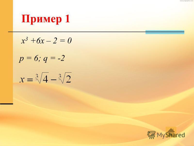 Пример 1 x 3 +6x – 2 = 0 p = 6; q = -2