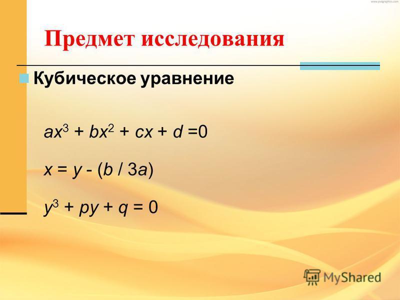 Предмет исследования Кубическое уравнение ax 3 + bx 2 + cx + d =0 x = y - (b / 3a) y 3 + py + q = 0