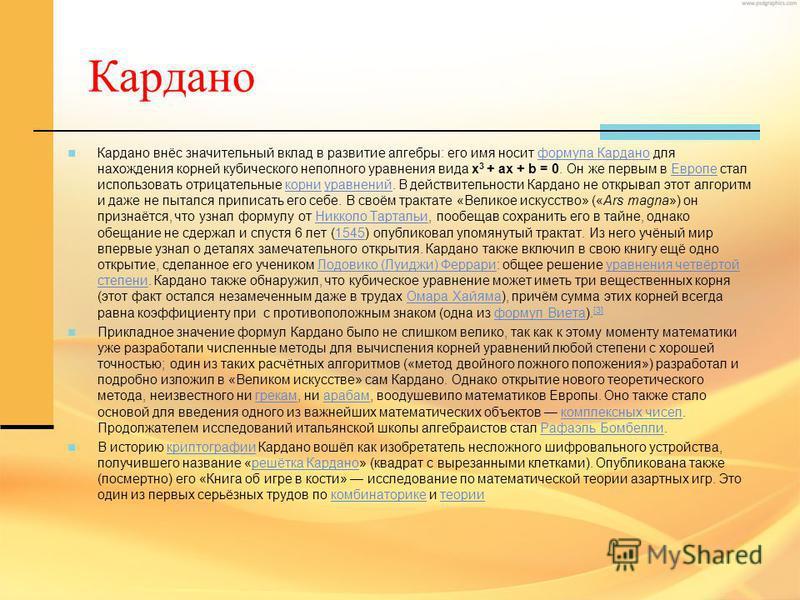 Кардано Кардано внёс значительный вклад в развитие алгебры: его имя носит формула Кардано для нахождения корней кубического неполного уравнения вида x 3 + ax + b = 0. Он же первым в Европе стал использовать отрицательные корни уравнений. В действител