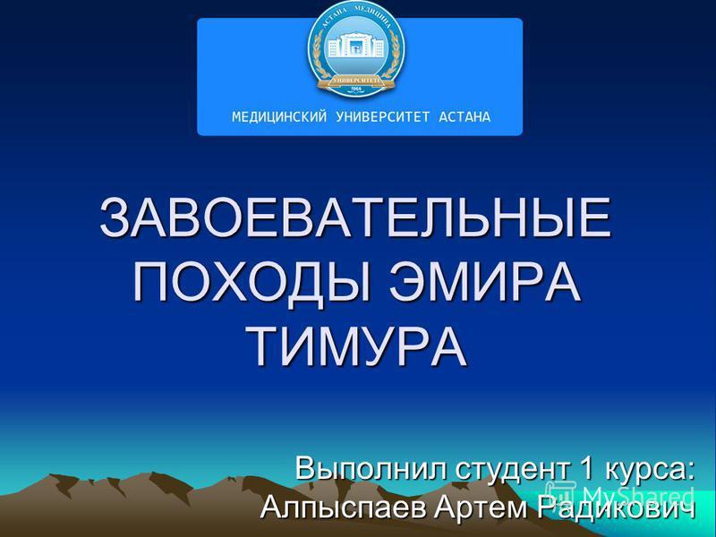 ЗАВОЕВАТЕЛЬНЫЕ ПОХОДЫ ЭМИРА ТИМУРА Выполнил студент 1 курса: Алпыспаев Артем Радикович