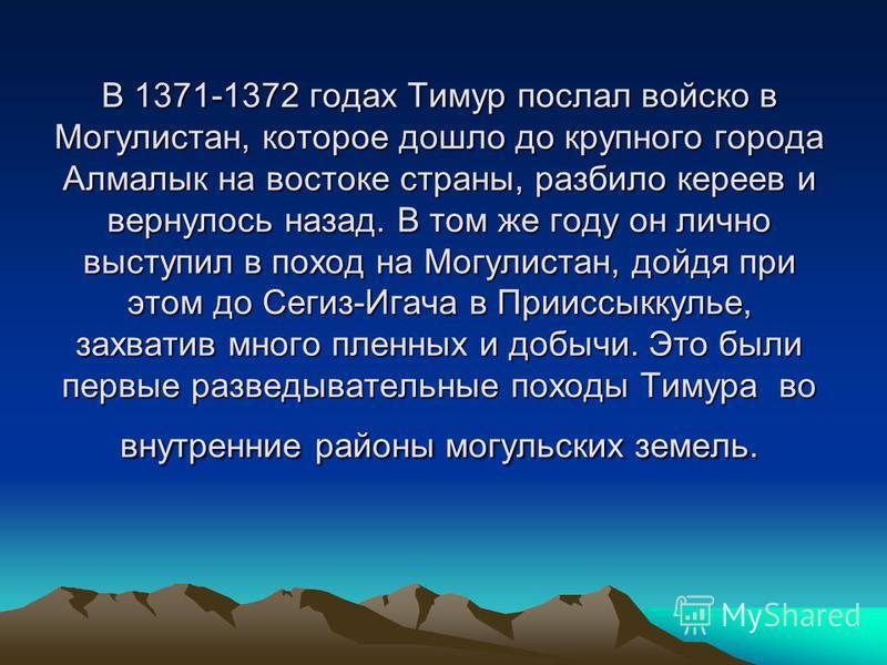 В 1371-1372 годах Тимур послал войско в Могулистан, которое дошло до крупного города Алмалык на востоке страны, разбило киреев и вернулось назад. В том же году он лично выступил в поход на Могулистан, дойдя при этом до Сегиз-Игача в Прииссыккулье, за