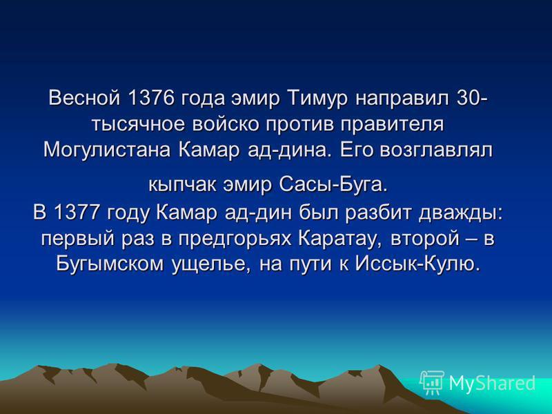 Весной 1376 года эмир Тимур направил 30- тысячное войско против правителя Могулистана Камар ад-дина. Его возглавлял кыпчак эмир Сасы-Буга. В 1377 году Камар ад-дин был разбит дважды: первый раз в предгорьях Каратау, второй – в Бугымском ущелье, на пу