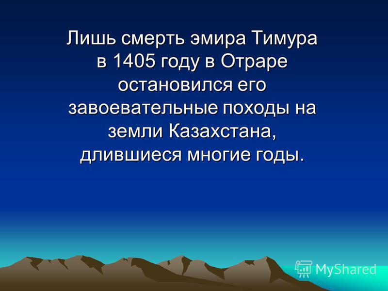 Лишь смерть эмира Тимура в 1405 году в Отраре остановился его завоевательные походы на земли Казахстана, длившиеся многие годы.