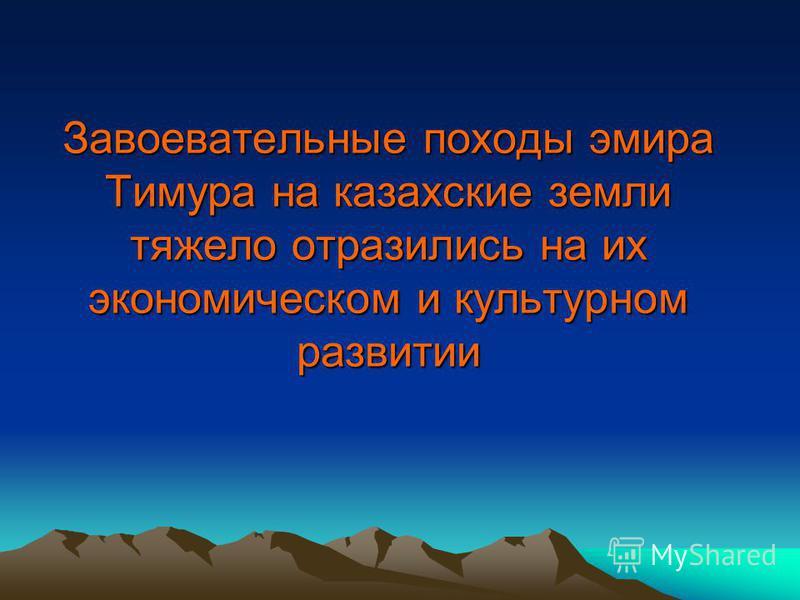 Завоевательные походы эмира Тимура на казахские земли тяжело отразились на их экономическом и культурном развитии