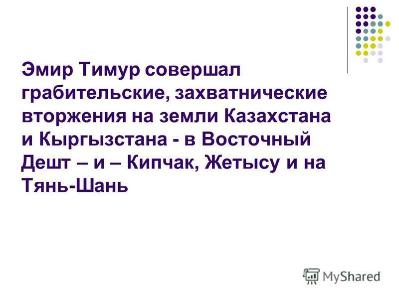 Эмир Тимур совершал грабительские, захватнические вторжения на земли Казахстана и Кыргызстана - в Восточный Дешт – и – Кипчак, Жетысу и на Тянь-Шань