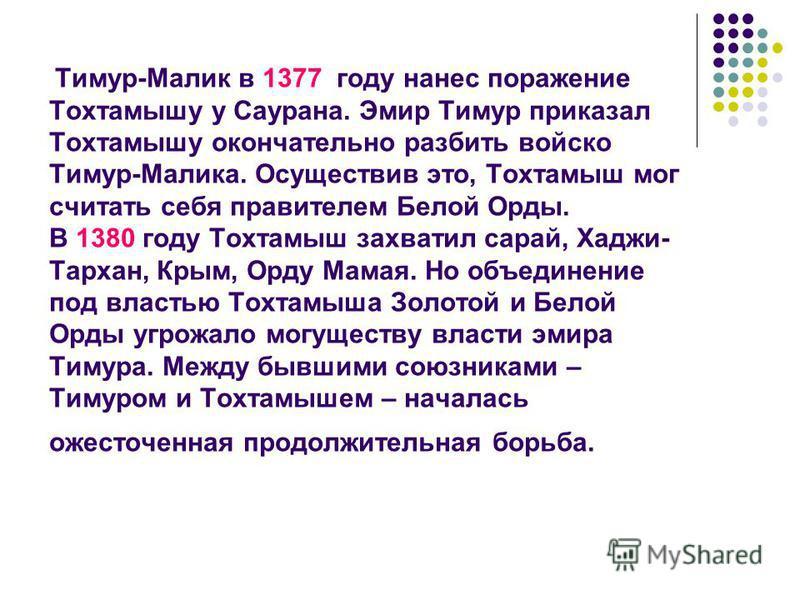 Тимур-Малик в 1377 году нанес поражение Тохтамышу у Саурана. Эмир Тимур приказал Тохтамышу окончательно разбить войско Тимур-Малика. Осуществив это, Тохтамыш мог считать себя правителем Белой Орды. В 1380 году Тохтамыш захватил сарай, Хаджи- Тархан,
