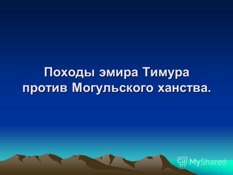 Походы эмира Тимура против Могульского ханства.