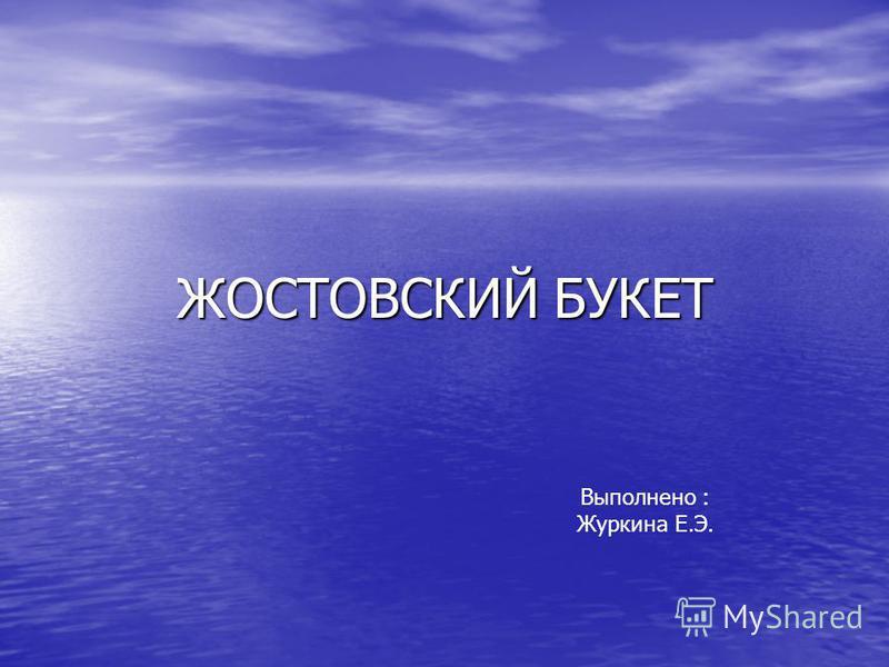 ЖОСТОВСКИЙ БУКЕТ Выполнено : Журкина Е.Э.