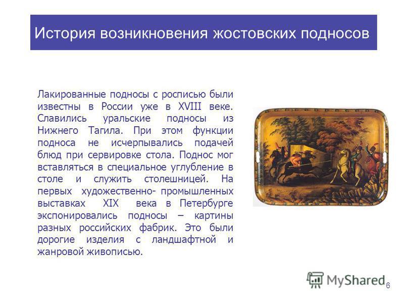 Лакированные подносы с росписью были известны в России уже в ХVIII веке. Славились уральские подносы из Нижнего Тагила. При этом функции подноса не исчерпывались подачей блюд при сервировке стола. Поднос мог вставляться в специальное углубление в сто