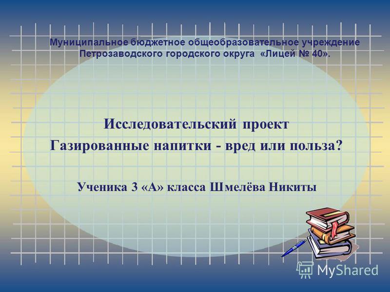 Муниципальное бюджетное общеобразовательное учреждение Петрозаводского городского округа «Лицей 40». Исследовательский проект Газированные напитки - вред или польза? Ученика 3 «А» класса Шмелёва Никиты