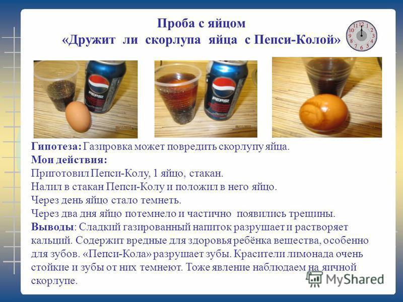 Проба с яйцом «Дружит ли скорлупа яйца с Пепси-Колой» Гипотеза: Газировка может повредить скорлупу яйца. Мои действия: Приготовил Пепси-Колу, 1 яйцо, стакан. Налил в стакан Пепси-Колу и положил в него яйцо. Через день яйцо стало темнеть. Через два дн