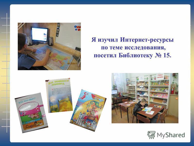 Я изучил Интернет-ресурсы по теме исследования, посетил Библиотеку 15.