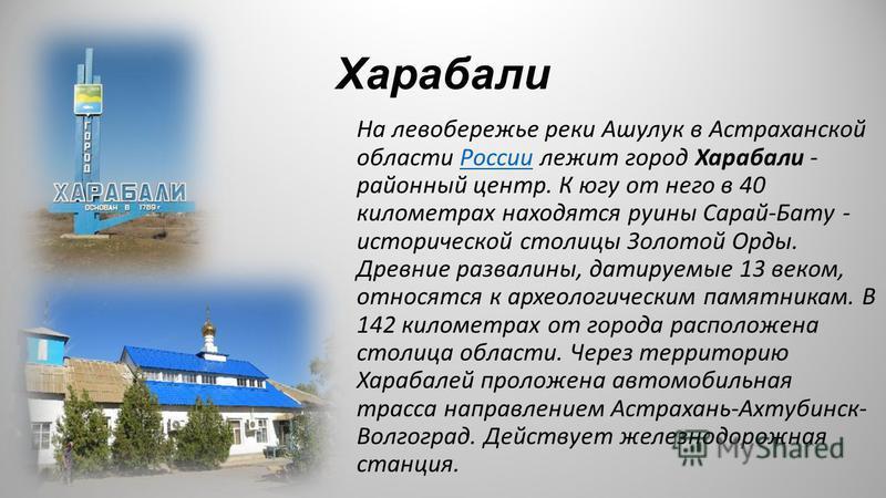 Харабали На левобережье реки Ашулук в Астраханской области России лежит город Харабали - районный центр. К югу от него в 40 километрах находятся руины Сарай-Бату - исторической столицы Золотой Орды. Древние развалины, датируемые 13 веком, относятся к
