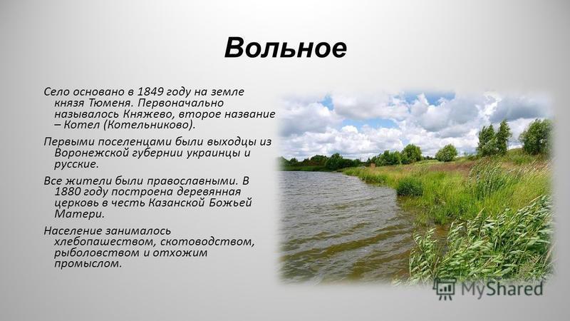 Вольное Село основано в 1849 году на земле князя Тюменя. Первоначально называлось Княжево, второе название – Котел (Котельниково). Первыми поселенцами были выходцы из Воронежской губернии украинцы и русские. Все жители были православными. В 1880 году