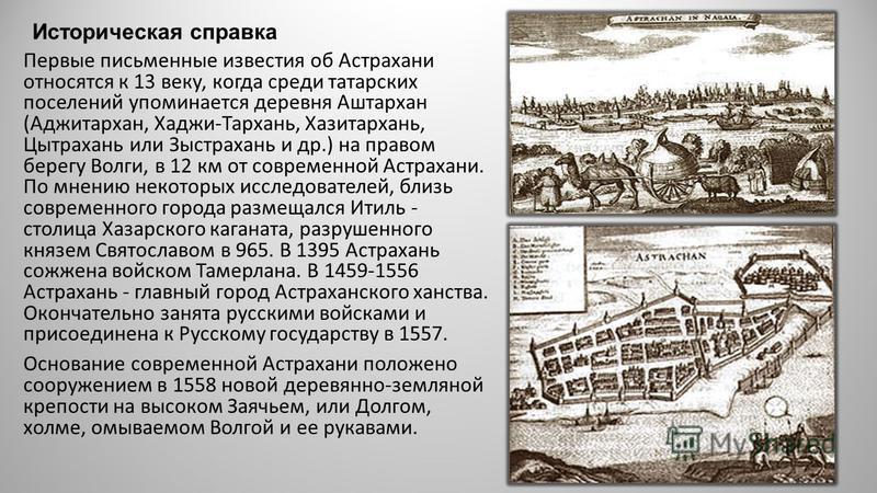 Историческая справка Первые письменные известия об Астрахани относятся к 13 веку, когда среди татарских поселений упоминается деревня Аштархан (Аджитархан, Хаджи-Тархань, Хазитархань, Цытрахань или Зыстрахань и др.) на правом берегу Волги, в 12 км от