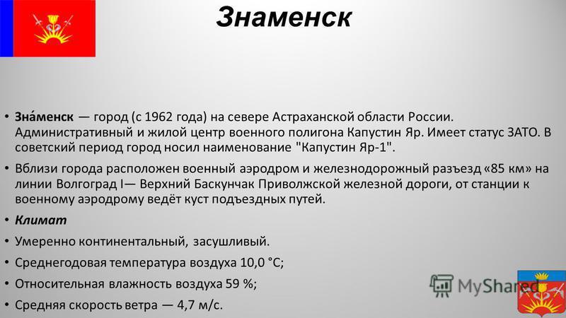 Знаменск Зна́менск город (с 1962 года) на севере Астраханской области России. Административный и жилой центр военного полигона Капустин Яр. Имеет статус ЗАТО. В советский период город носил наименование