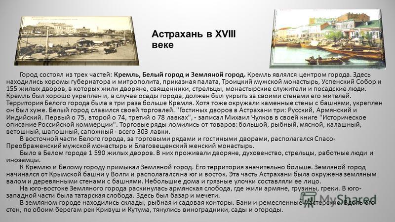 Астрахань в XVIII веке Город состоял из трех частей: Кремль, Белый город и Земляной город. Кремль являлся центром города. Здесь находились хоромы губернатора и митрополита, приказная палата, Троицкий мужской монастырь, Успенский Собор и 155 жилых дво