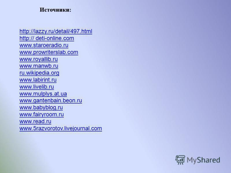 Источники: http://lazzy.ru/detail/497. html http:// deti-online.com www.staroeradio.ru www.prowriterslab.com www.royallib.ru www.manwb.ru ru.wikipedia.org www.labirint.ru www.livelib.ru www.mulplys.at.ua www.gantenbain.beon.ru www.babyblog.ru www.fai