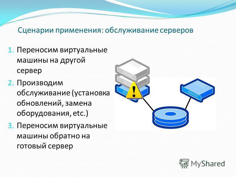 Сценарии применения: обслуживание серверов 1. Переносим виртуальные машины на другой сервер 2. Производим обслуживание (установка обновлений, замена оборудования, etc.) 3. Переносим виртуальные машины обратно на готовый сервер