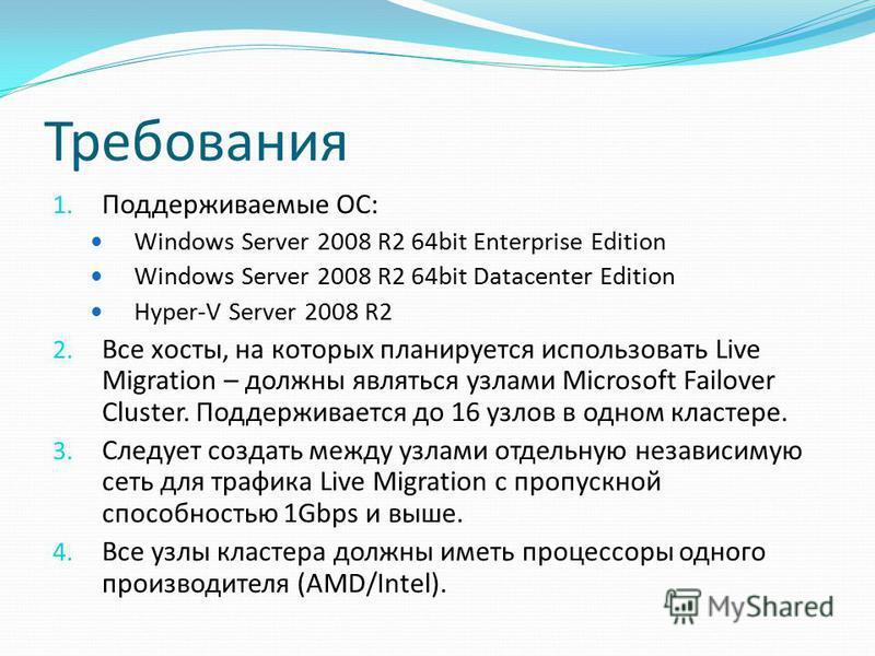 Требования 1. Поддерживаемые ОС: Windows Server 2008 R2 64bit Enterprise Edition Windows Server 2008 R2 64bit Datacenter Edition Hyper-V Server 2008 R2 2. Все хосты, на которых планируется использовать Live Migration – должны являться узлами Microsof