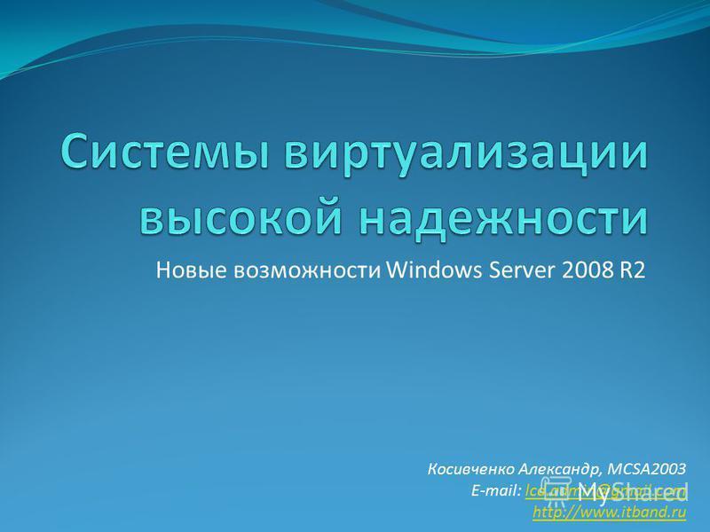 Новые возможности Windows Server 2008 R2 Косивченко Александр, MCSA2003 E-mail: lcd.admin@gmail.comlcd.admin@gmail.com http://www.itband.ru