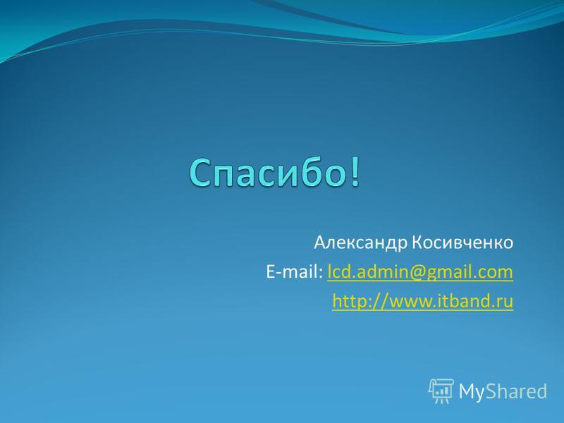Александр Косивченко E-mail: lcd.admin@gmail.comlcd.admin@gmail.com http://www.itband.ru
