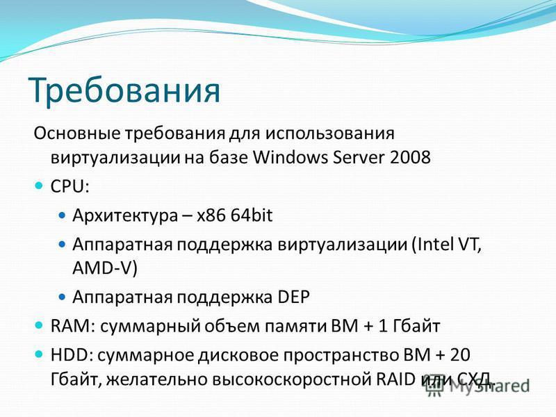 Требования Основные требования для использования виртуализации на базе Windows Server 2008 CPU: Архитектура – x86 64bit Аппаратная поддержка виртуализации (Intel VT, AMD-V) Аппаратная поддержка DEP RAM: суммарный объем памяти ВМ + 1 Гбайт HDD: суммар