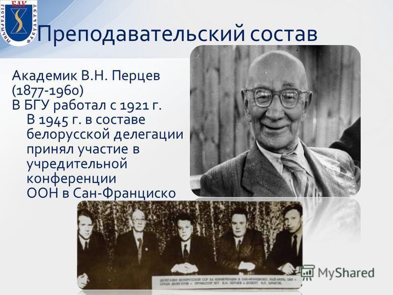 Академик В.Н. Перцев (1877-1960) В БГУ работал с 1921 г. В 1945 г. в составе белорусской делегации принял участие в учредительной конференции ООН в Сан-Франциско