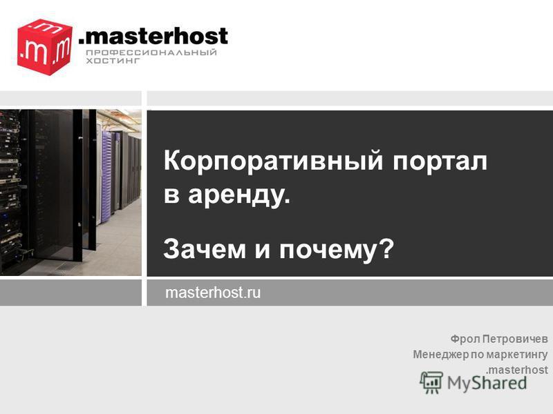 Фрол Петровичев Менеджер по маркетингу.masterhost masterhost.ru Корпоративный портал в аренду. Зачем и почему?