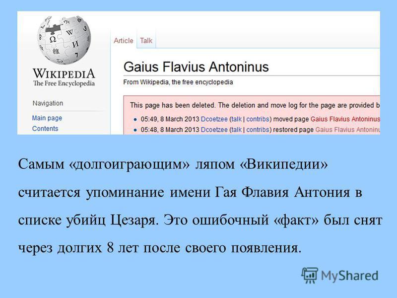 Самым «долгоиграющим» ляпом «Википедии» считается упоминание имени Гая Флавия Антония в списке убийц Цезаря. Это ошибочный «факт» был снят через долгих 8 лет после своего появления.