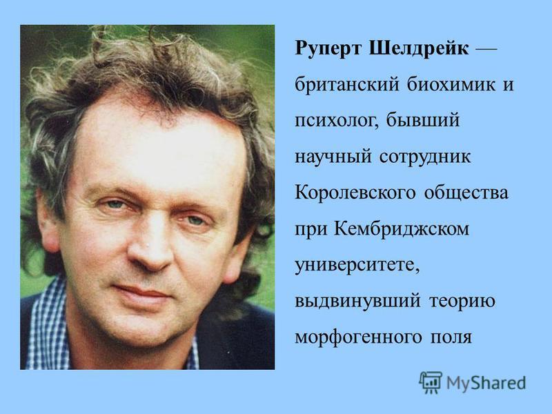 Руперт Шелдрейк британский биохимик и психолог, бывший научный сотрудник Королевского общества при Кембриджском университете, выдвинувший теорию морфогенного поля