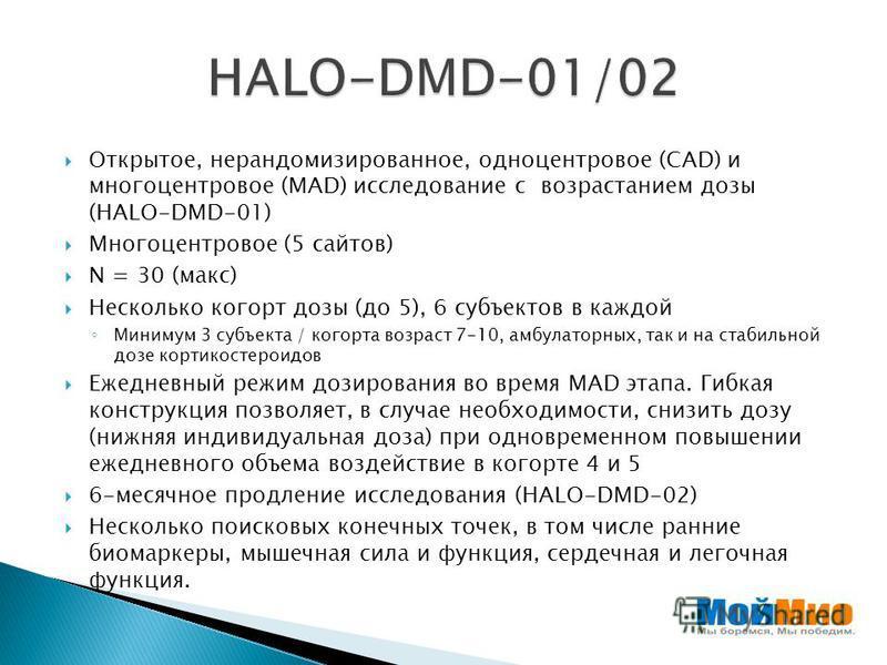 Открытое, нерандомизированное, одноцентровое (САD) и многоцентровое (MAD) исследование с возрастанием дозы (HALO-DMD-01) Многоцентровое (5 сайтов) N = 30 (макс) Несколько когорт дозы (до 5), 6 субъектов в каждой Минимум 3 субъекта / когорта возраст 7