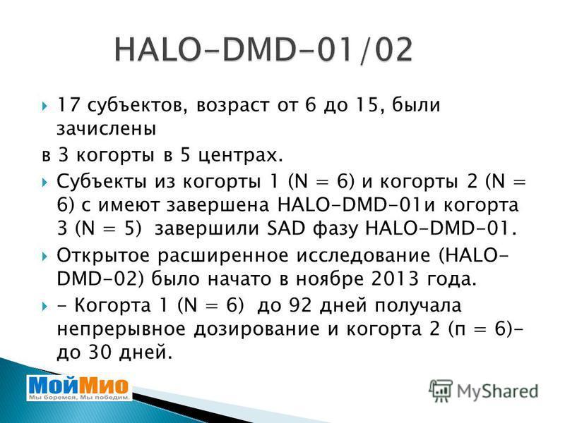 17 субъектов, возраст от 6 до 15, были зачислены в 3 когорты в 5 центрах. Субъекты из когорты 1 (N = 6) и когорты 2 (N = 6) с имеют завершена HALO-DMD-01 и когорта 3 (N = 5) завершили SAD фазу HALO-DMD-01. Открытое расширенное исследование (HALO- DMD