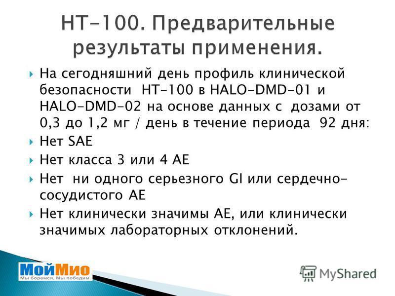 На сегодняшний день профиль клинической безопасности НТ-100 в HALO-DMD-01 и HALO-DMD-02 на основе данных с дозами от 0,3 до 1,2 мг / день в течение периода 92 дня: Нет SAE Нет класса 3 или 4 АЕ Нет ни одного серьезного GI или сердечно- сосудистого АЕ
