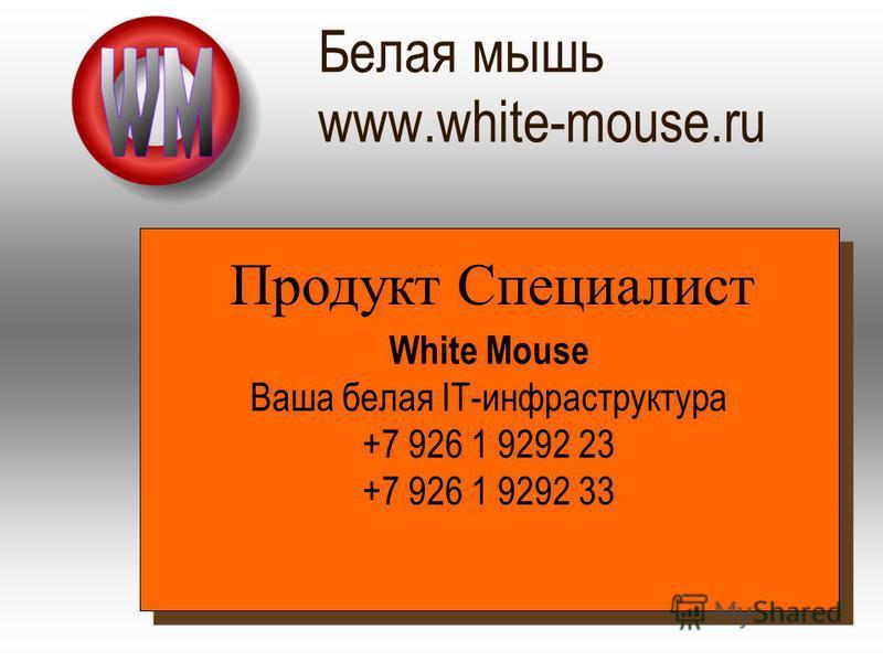 Белая мышь www.white-mouse.ru White Mouse Ваша белая IT-инфраструктура +7 926 1 9292 23 +7 926 1 9292 33 Продукт Специалист