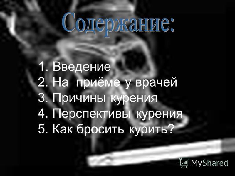 1. Введение 2. На приёме у врачей 3. Причины курения 4. Перспективы курения 5. Как бросить курить?