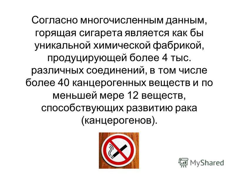 Согласно многочисленным данным, горящая сигарета является как бы уникальной химической фабрикой, продуцирующей более 4 тыс. различных соединений, в том числе более 40 канцерогенных веществ и по меньшей мере 12 веществ, способствующих развитию рака (к