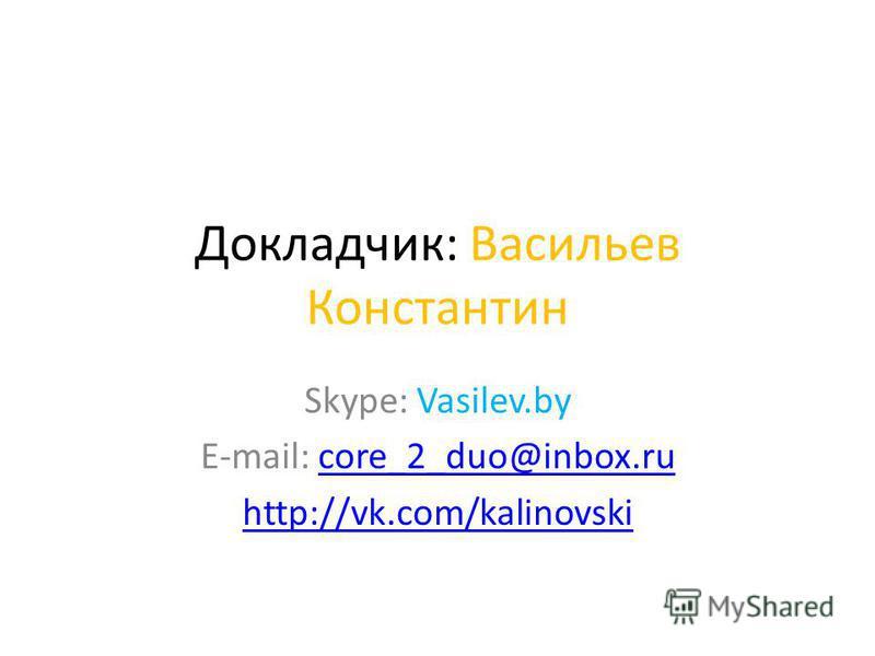 Докладчик: Васильев Константин Skype: Vasilev.by E-mail: core_2_duo@inbox.rucore_2_duo@inbox.ru http://vk.com/kalinovski